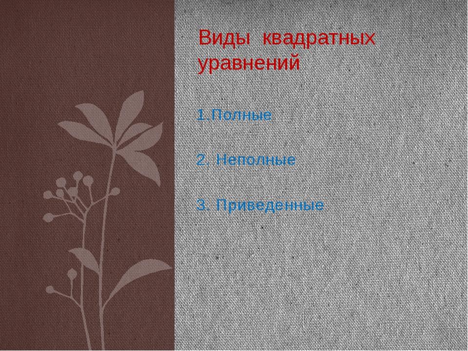 1.Полные 2. Неполные 3. Приведенные Виды квадратных уравнений