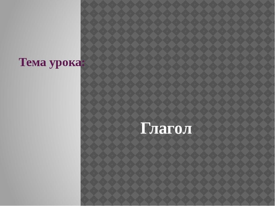 Тема урока: Глагол