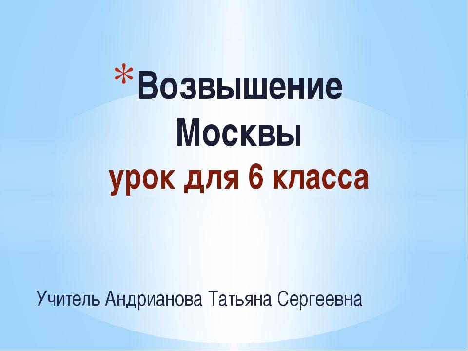 Учитель Андрианова Татьяна Сергеевна Возвышение Москвы урок для 6 класса