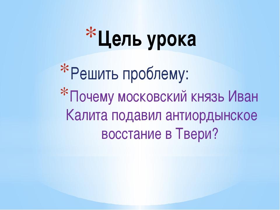 Цель урока Решить проблему: Почему московский князь Иван Калита подавил антио...