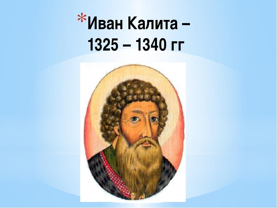 Иван Калита – 1325 – 1340 гг