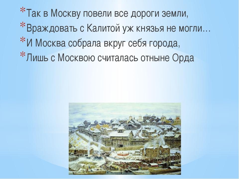 Так в Москву повели все дороги земли, Враждовать с Калитой уж князья не могли...