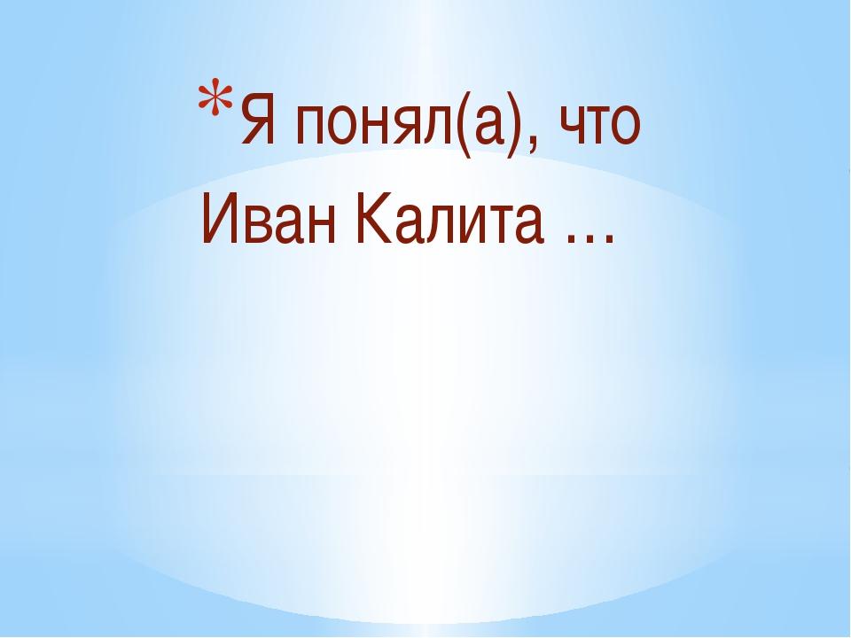 Я понял(а), что Иван Калита …
