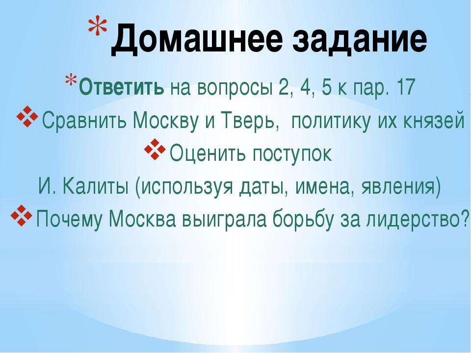 Домашнее задание Ответить на вопросы 2, 4, 5 к пар. 17 Сравнить Москву и Твер...