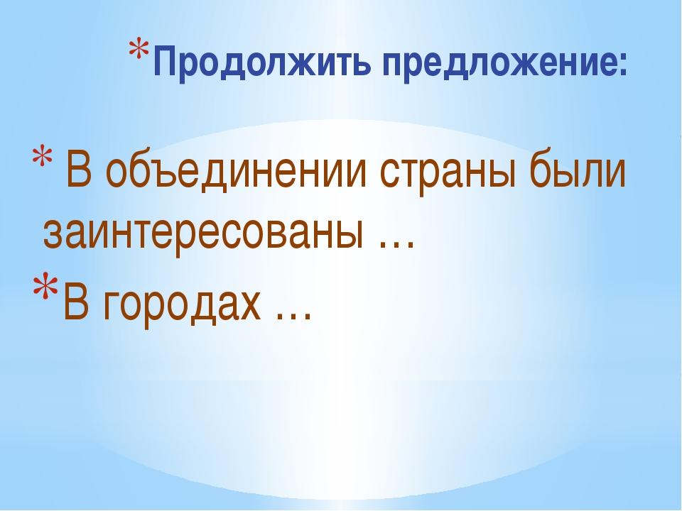 Продолжить предложение: В объединении страны были заинтересованы … В городах …