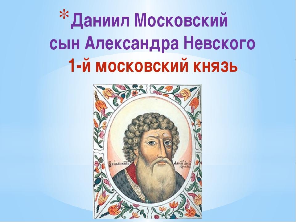 Даниил Московский сын Александра Невского 1-й московский князь