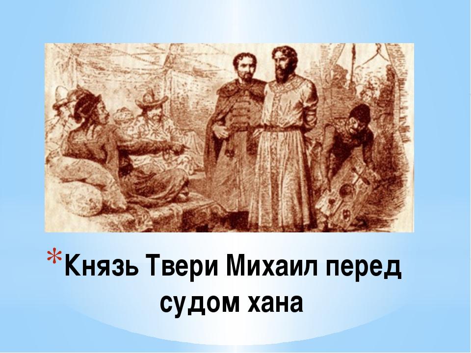 Князь Твери Михаил перед судом хана