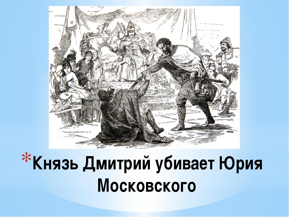 Князь Дмитрий убивает Юрия Московского