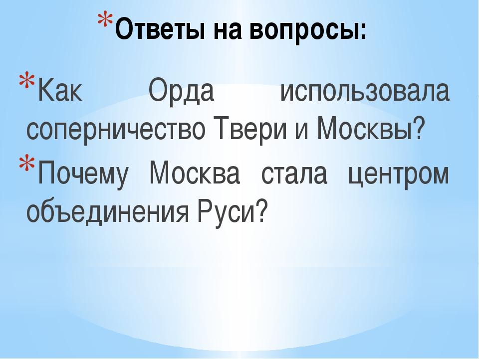 Ответы на вопросы: Как Орда использовала соперничество Твери и Москвы? Почему...