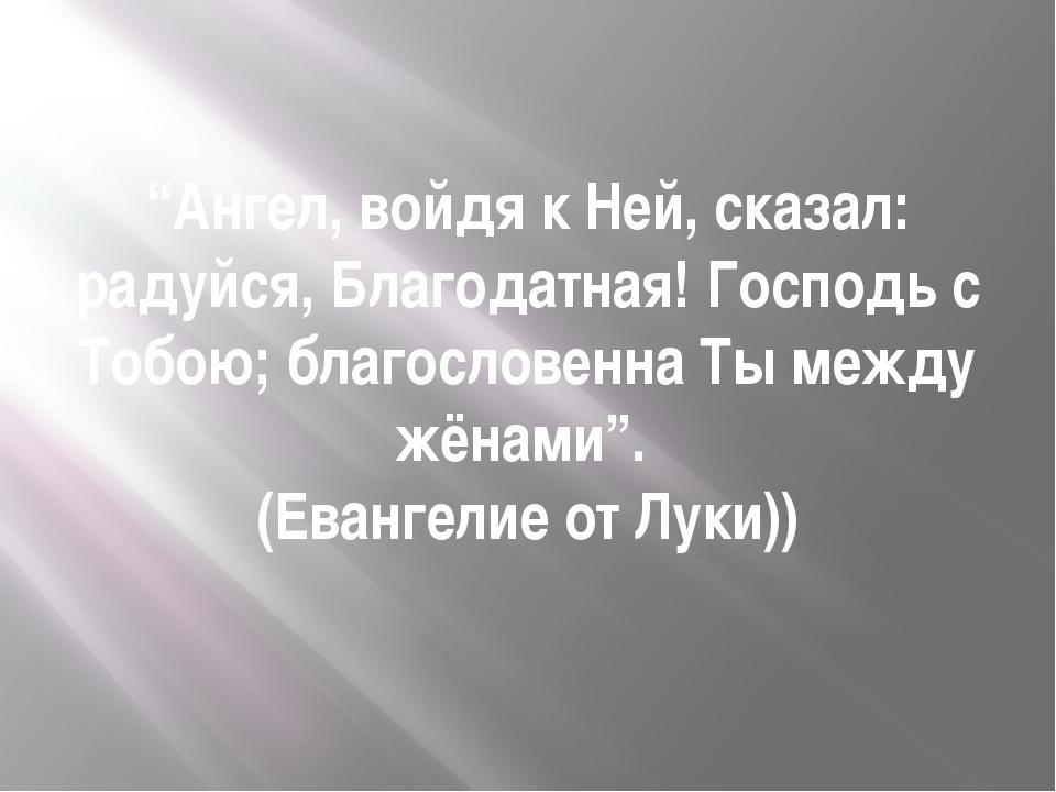 """""""Ангел, войдя к Ней, сказал: радуйся, Благодатная! Господь с Тобою; благослов..."""