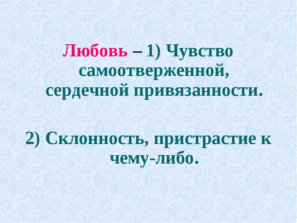 Любовь – 1) Чувство самоотверженной, сердечной привязанности. 2) Склонность,...