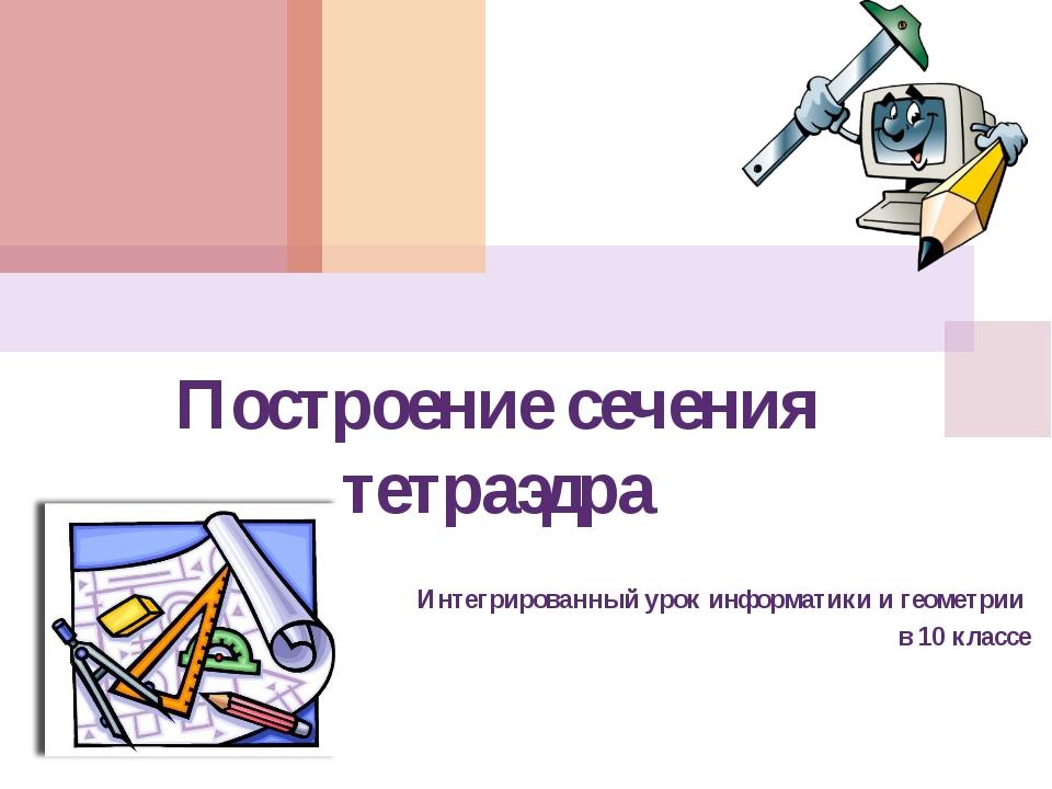 Построение сечения тетраэдра Интегрированный урок информатики и геометрии в 1...
