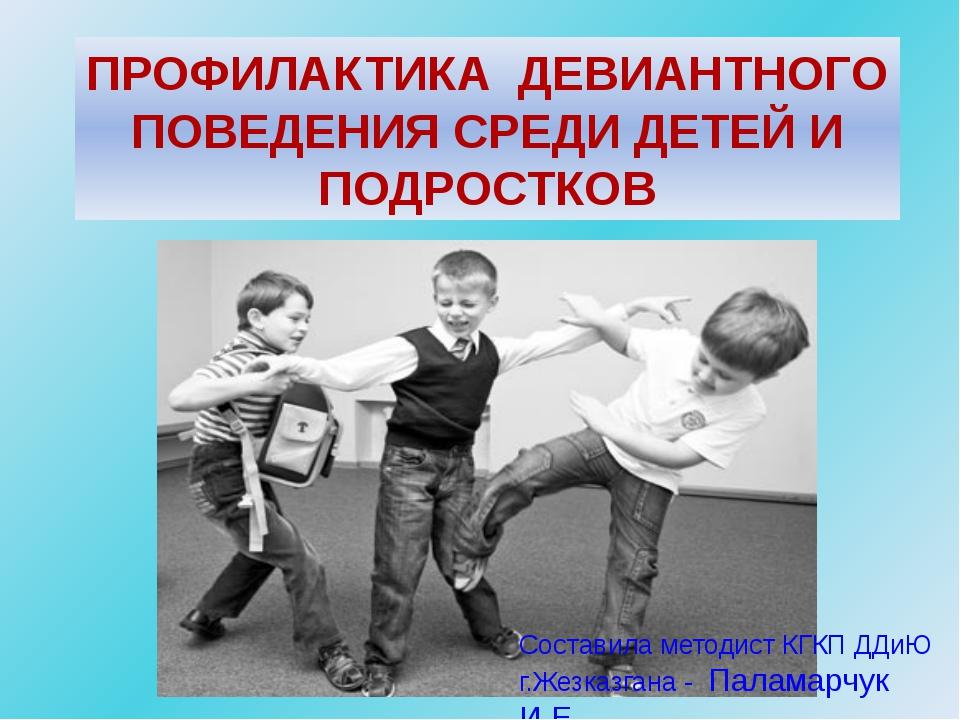 ПРОФИЛАКТИКА ДЕВИАНТНОГО ПОВЕДЕНИЯ СРЕДИ ДЕТЕЙ И ПОДРОСТКОВ Составила методи...