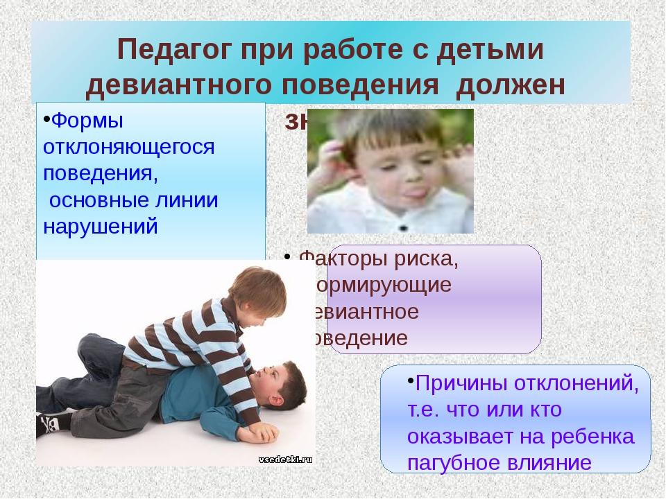 Педагог при работе с детьми девиантного поведения должен знать: Формы отклон...