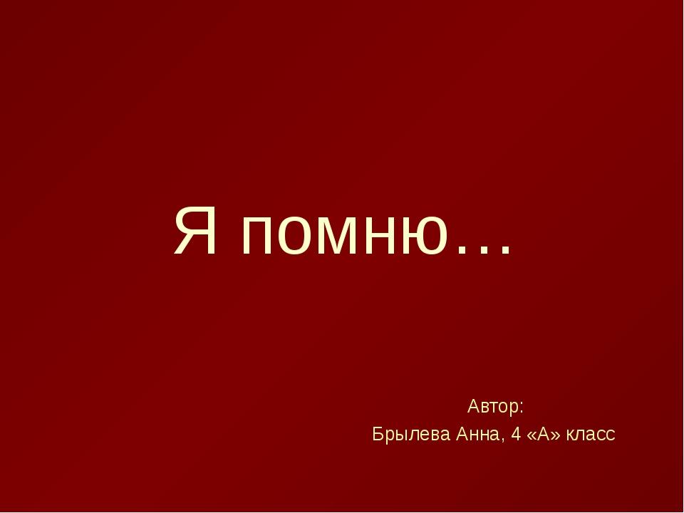 Я помню… Автор: Брылева Анна, 4 «А» класс