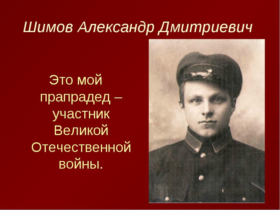 Шимов Александр Дмитриевич Это мой прапрадед – участник Великой Отечественной...