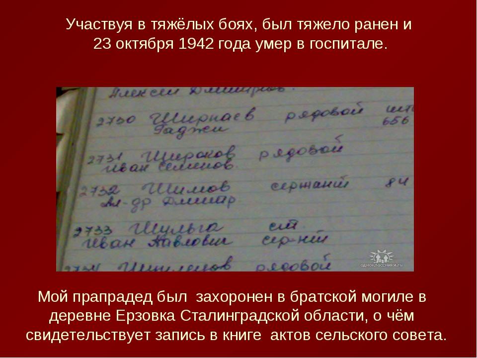 Участвуя в тяжёлых боях, был тяжело ранен и 23 октября 1942 года умер в госпи...