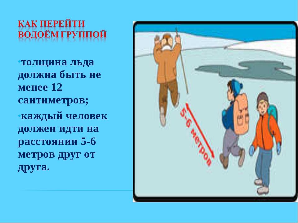 толщина льда должна быть не менее 12 сантиметров; каждый человек должен идти...
