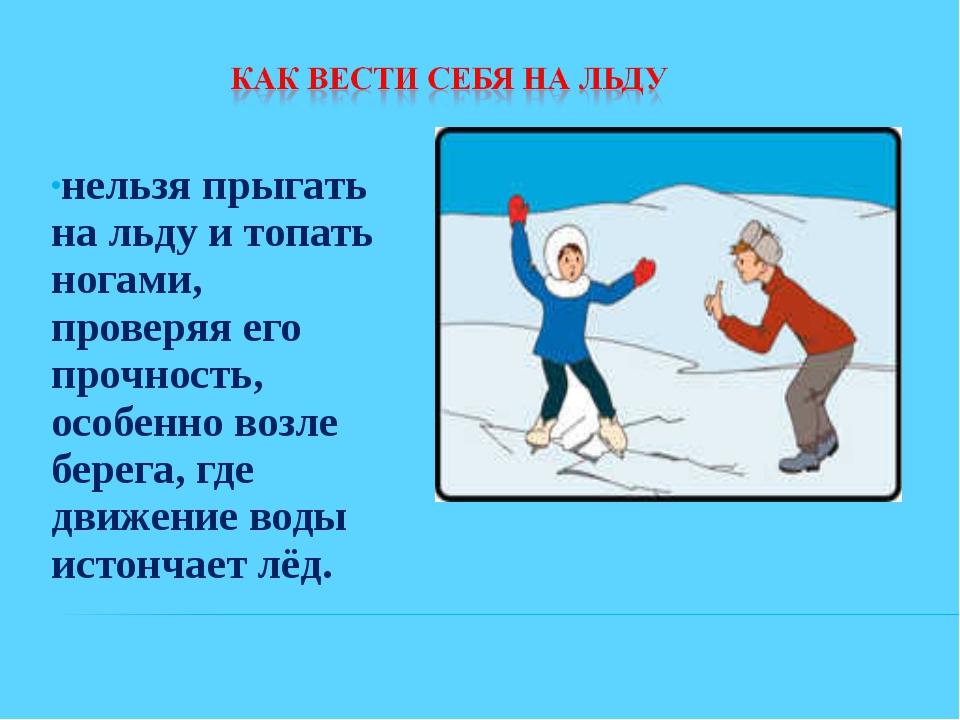 нельзя прыгать на льду и топать ногами, проверяя его прочность, особенно возл...