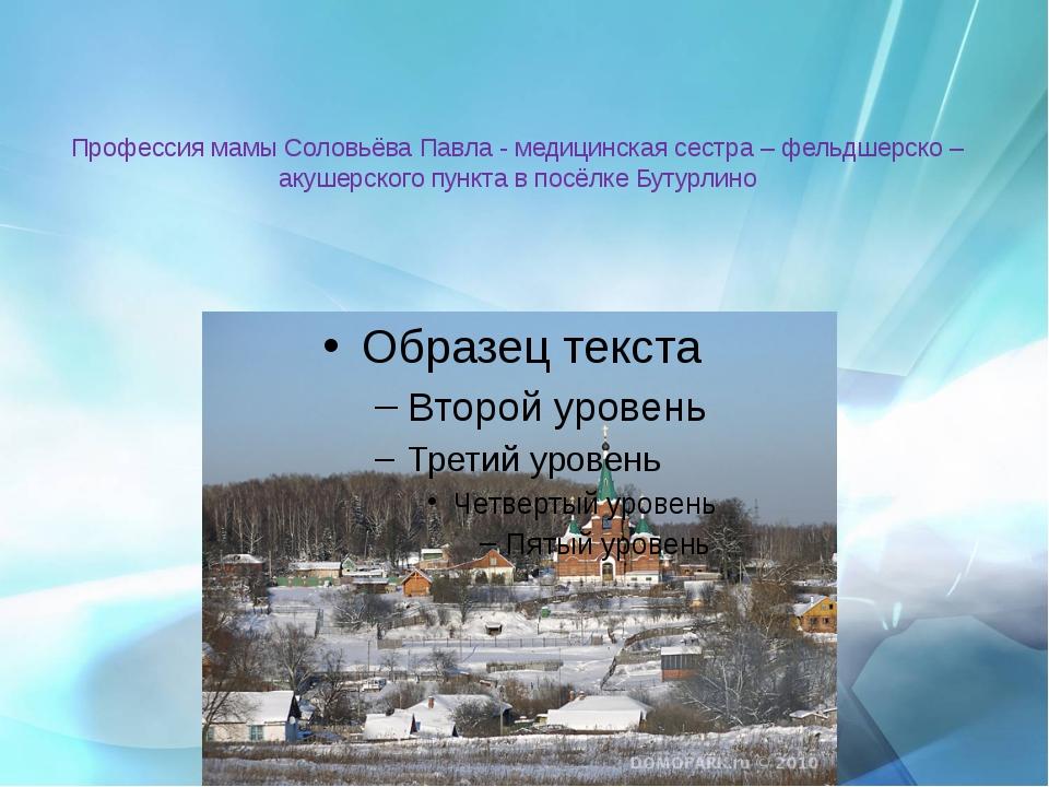 Профессия мамы Соловьёва Павла - медицинская сестра – фельдшерско – акушерско...