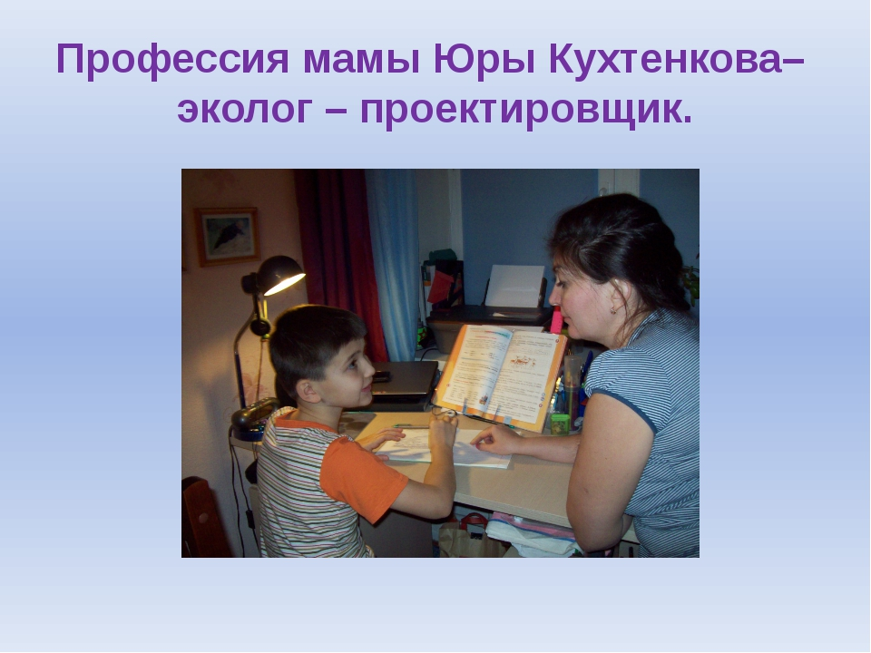 Профессия мамы Юры Кухтенкова– эколог – проектировщик.