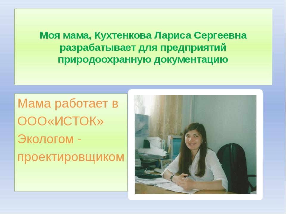 Моя мама, Кухтенкова Лариса Сергеевна разрабатывает для предприятий природоох...