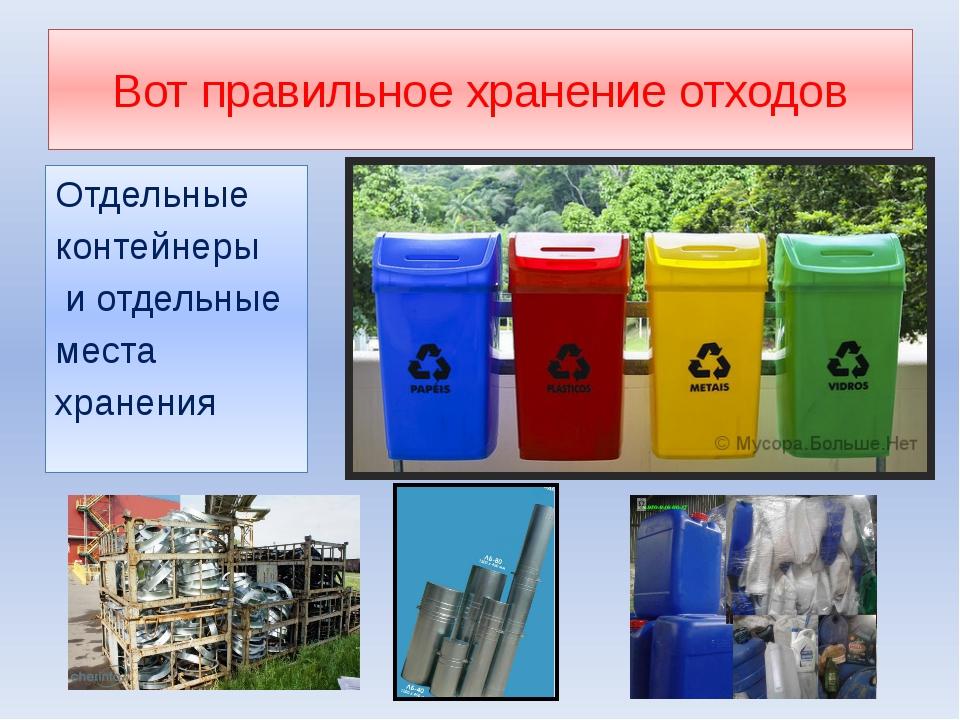 Вот правильное хранение отходов Отдельные контейнеры и отдельные места хранения
