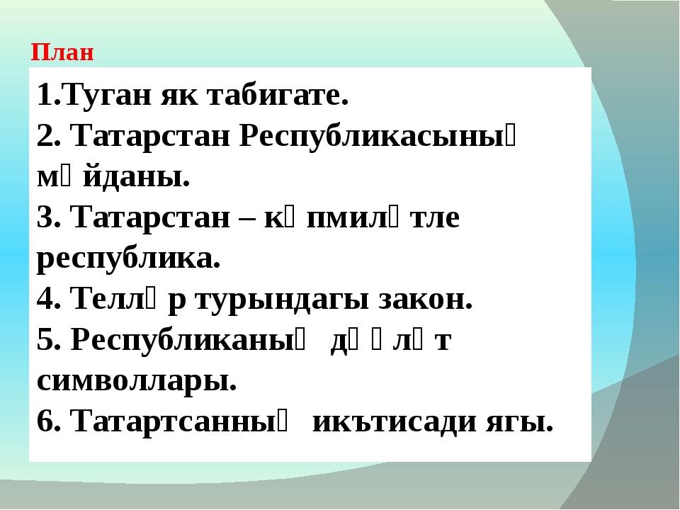 1.Туган як табигате. 2. Татарстан Республикасының мәйданы. 3. Татарстан – күп...