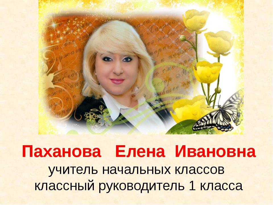 Паханова Елена Ивановна учитель начальных классов классный руководитель 1 кла...