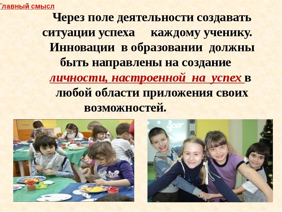 Через поле деятельности создавать ситуации успеха каждому ученику. Инновации...