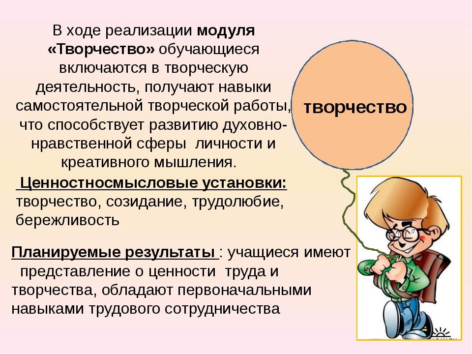 творчество В ходе реализации модуля «Творчество» обучающиеся включаются в тв...