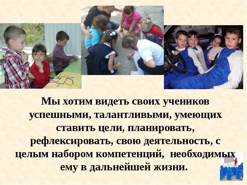 Мы хотим видеть своих учеников успешными, талантливыми, умеющих ставить цели...