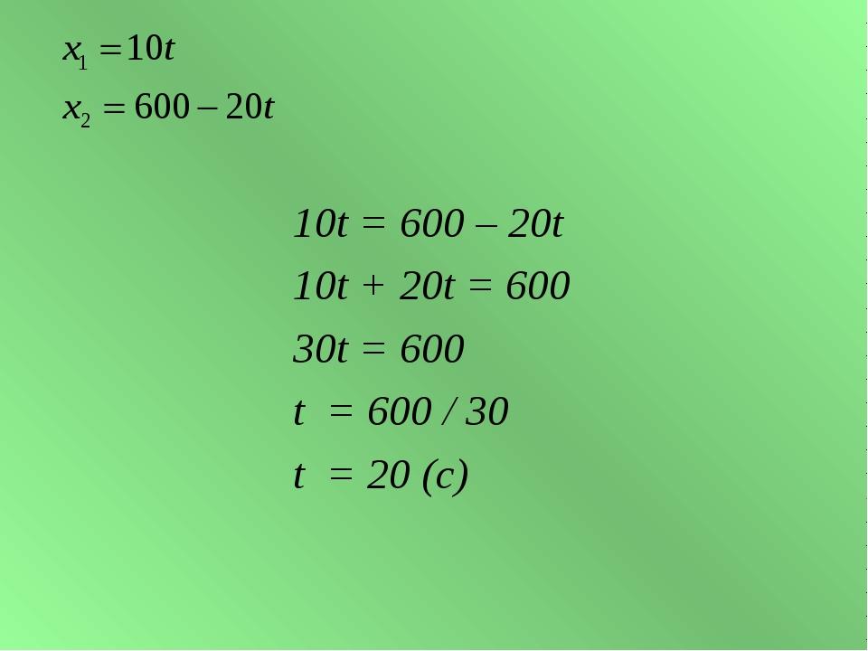 10t = 600 – 20t 10t + 20t = 600 30t = 600 t = 600 / 30 t = 20 (с)