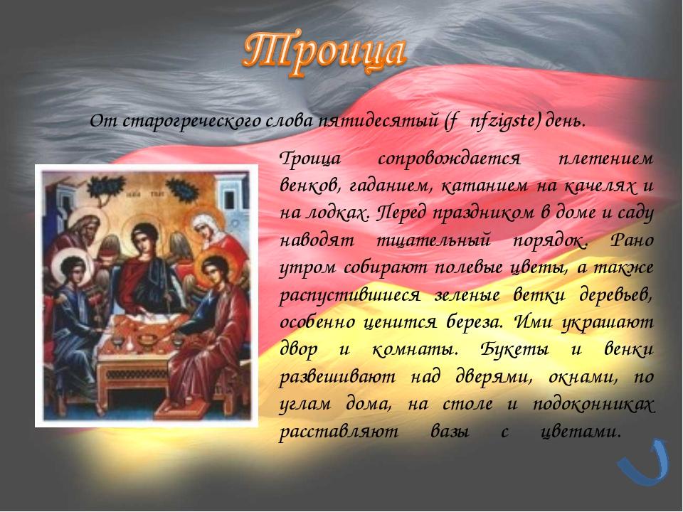 От старогреческого слова пятидесятый (fϋnfzigste) день. Троица сопровождается...