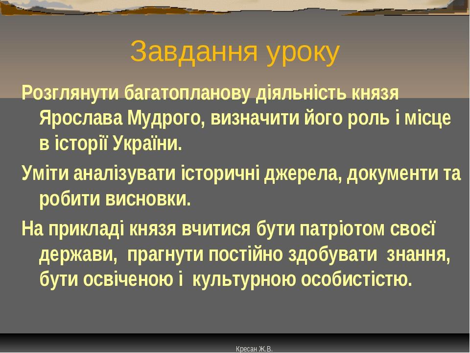 Завдання уроку Розглянути багатопланову діяльність князя Ярослава Мудрого, ви...