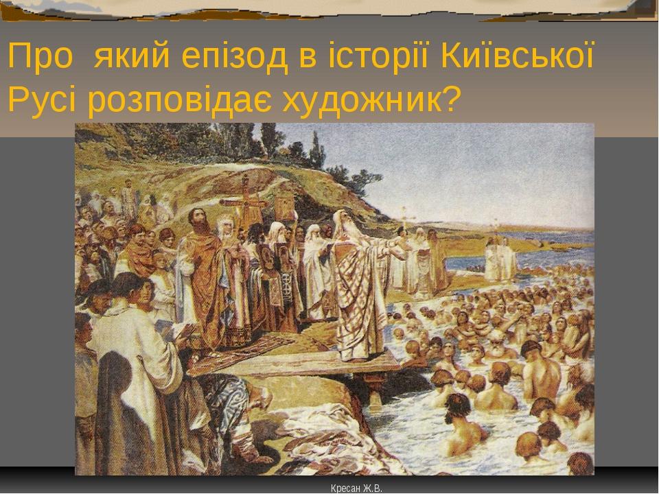 Про який епізод в історії Київської Русі розповідає художник? Кресан Ж.В.