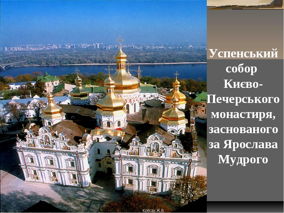 Успенський собор Києво-Печерського монастиря, заснованого за Ярослава Мудрого...