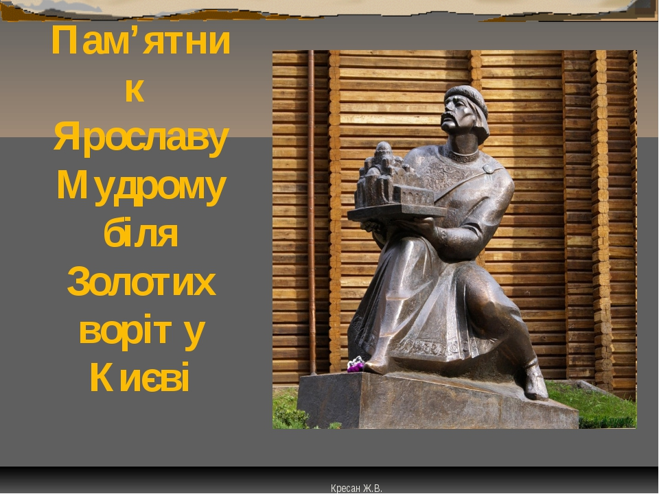Пам'ятник Ярославу Мудрому біля Золотих воріт у Києві Кресан Ж.В.