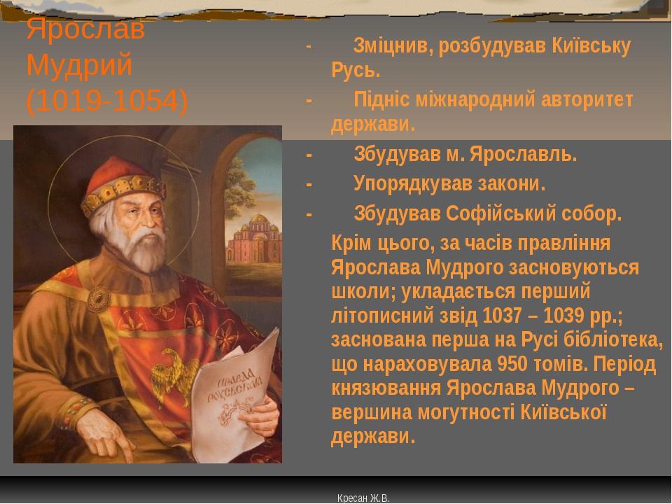 Ярослав Мудрий (1019-1054) - Зміцнив, розбудував Київську Русь. -...