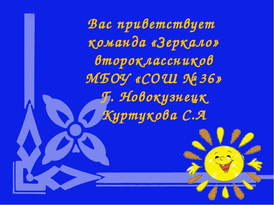 Вас приветствует команда «Зеркало» второклассников МБОУ «СОШ № 36» Г. Новокуз...