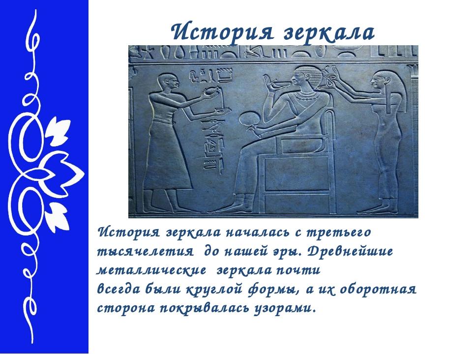 История зеркала История зеркала началась с третьего тысячелетия до нашей эры....
