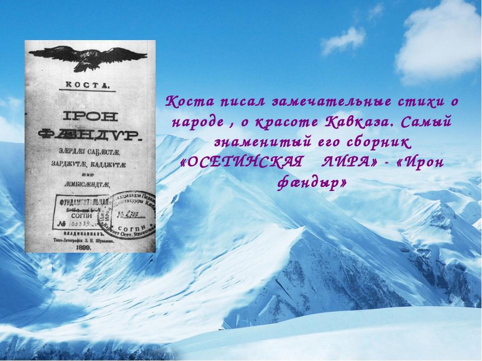 Коста писал замечательные стихи о народе , о красоте Кавказа. Самый знаменит...