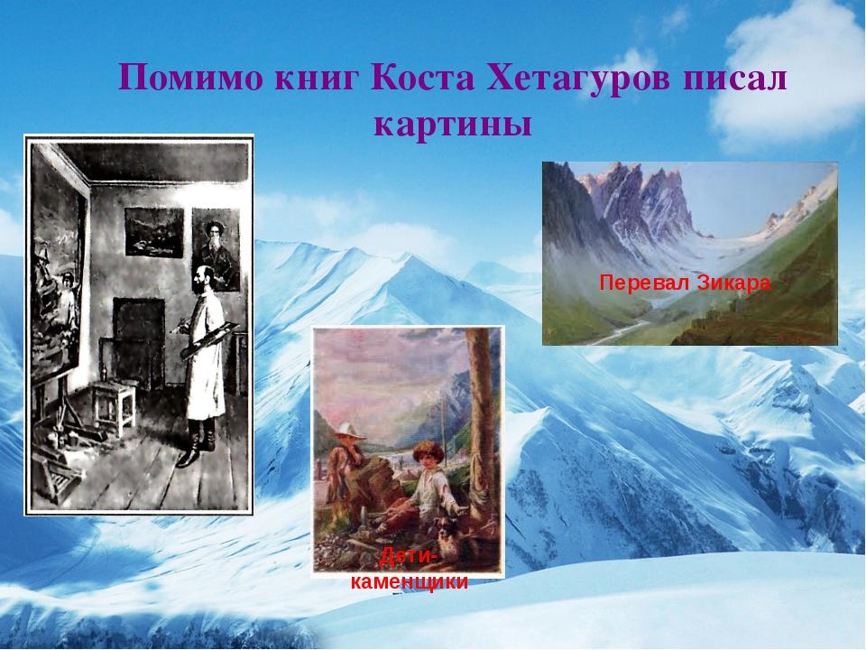 Помимо книг Коста Хетагуров писал картины Дети Дети- каменщики Перевал Зикара