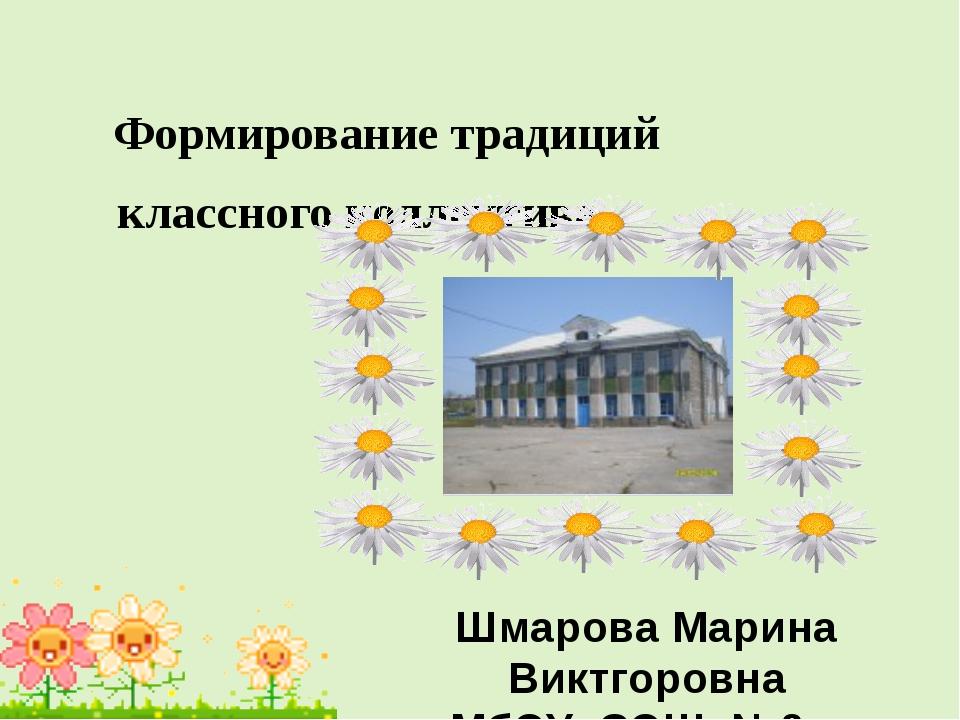 Формирование традиций классного коллектива Шмарова Марина Виктгоровна МбОУ С...