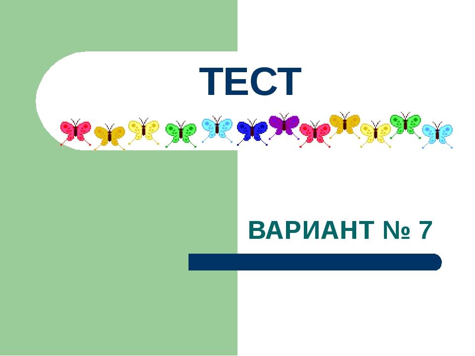 ВАРИАНТ № 7 ТЕСТ
