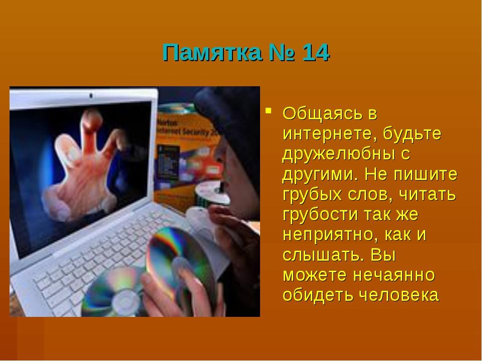 Памятка № 14 Общаясь в интернете, будьте дружелюбны с другими. Не пишите груб...