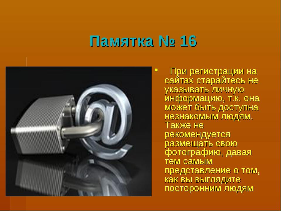 Памятка № 16 При регистрации на сайтах старайтесь не указывать личную информ...