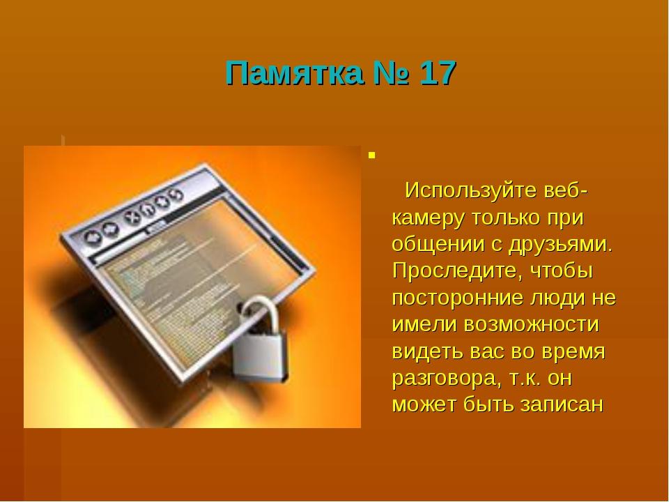 Памятка № 17 Используйте веб-камеру только при общении с друзьями. Проследите...