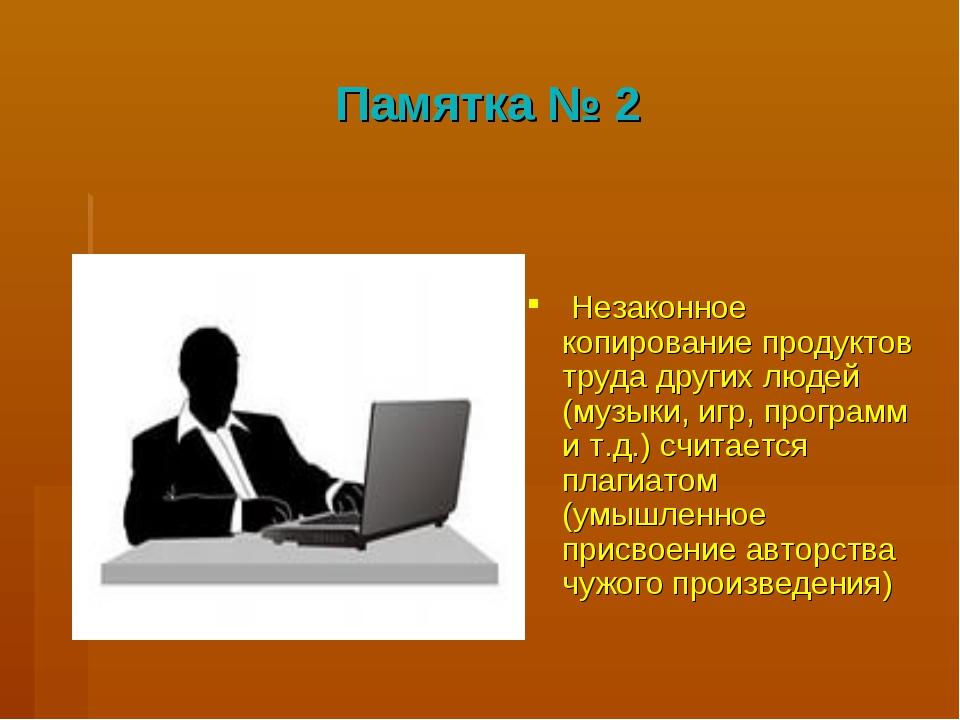 Памятка № 2 Незаконное копирование продуктов труда других людей (музыки, игр,...