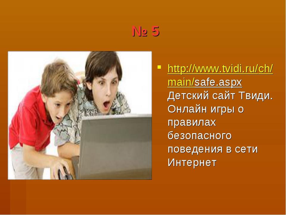 № 5 http://www.tvidi.ru/ch/main/safe.aspx Детский сайт Твиди. Онлайн игры о п...